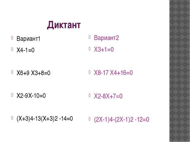 Диктант Вариант1 Х4-1=0 Х6+9 Х3+8=0 Х2-9Х-10=0 (Х+3)4-13(Х+3)2 -14=0 Вариант...