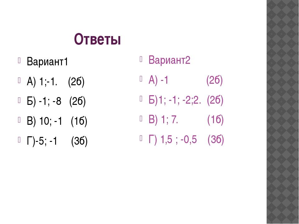 Ответы Вариант1 А) 1;-1. (2б) Б) -1; -8 (2б) В) 10; -1 (1б) Г)-5; -1 (3б) Ва...