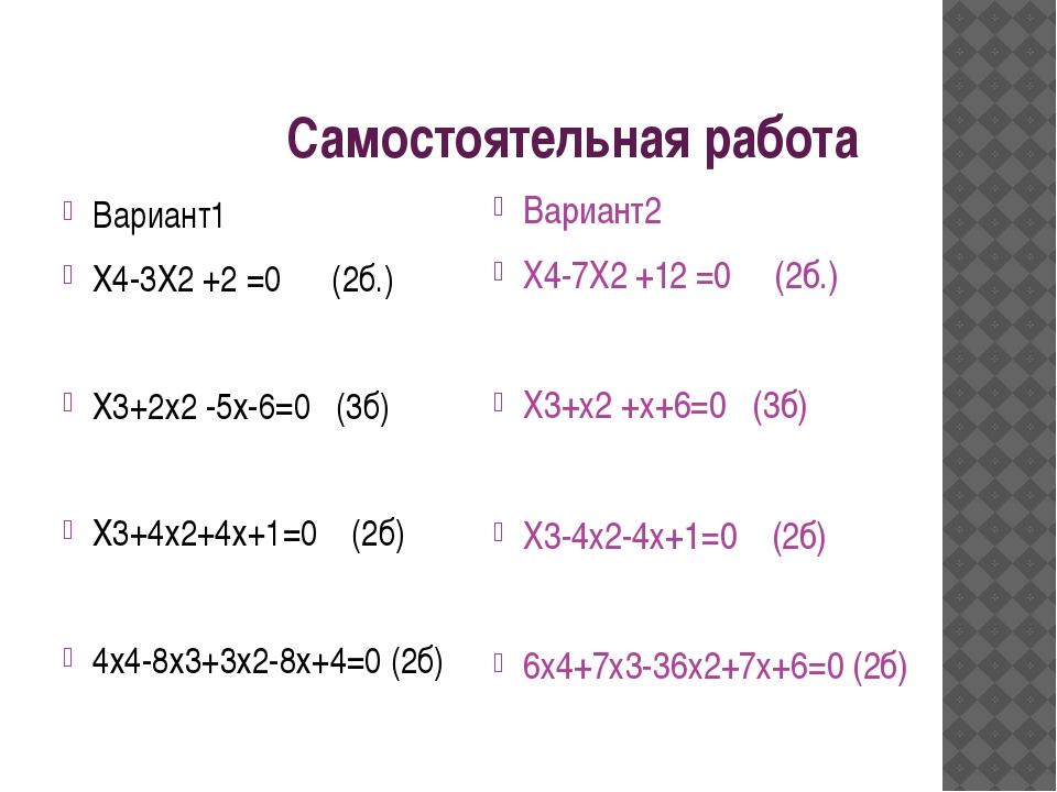 Самостоятельная работа Вариант1 Х4-3Х2 +2 =0 (2б.) Х3+2х2 -5х-6=0 (3б) Х3+4х...