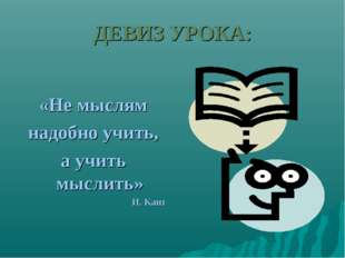 ДЕВИЗ УРОКА: «Не мыслям надобно учить, а учить мыслить» И. Кант