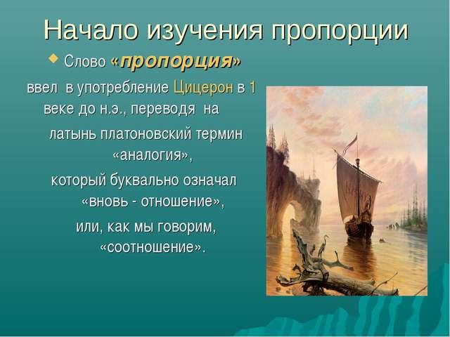 Начало изучения пропорции Слово «пропорция» ввел в употребление Цицерон в 1 в...