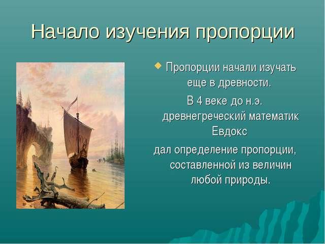Начало изучения пропорции Пропорции начали изучать еще в древности. В 4 веке...