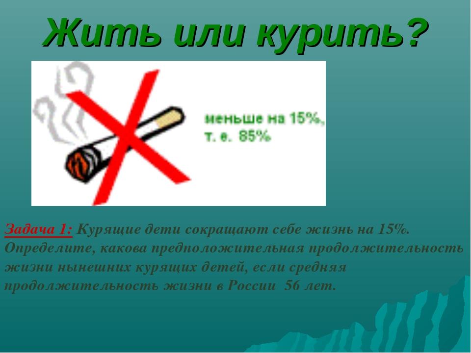 Жить или курить? Задача 1: Курящие дети сокращают себе жизнь на 15%. Определи...