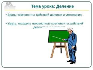 Тема урока: Деление • Знать: компоненты действий деления и умножения; • Уметь