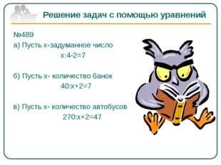 Решение задач с помощью уравнений №489 а) Пусть х-задуманное число х:4-2=7 б)