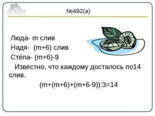 №492(а) Люда- m слив Надя- (m+6) слив Стёпа- (m+6)-9 Известно, что каждому д