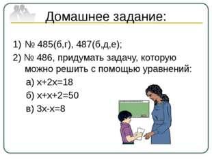 Домашнее задание: № 485(б,г), 487(б,д,е); 2) № 486, придумать задачу, которую