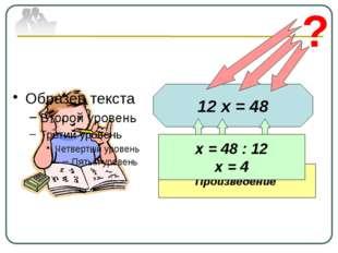 12 х = 48 ? Известный множитель Неизвестный множитель Произведение х = 48 : 1