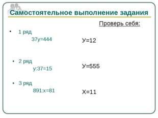 Самостоятельное выполнение задания 1 ряд 37у=444 • 2 ряд у:37=15 • 3 ряд 891: