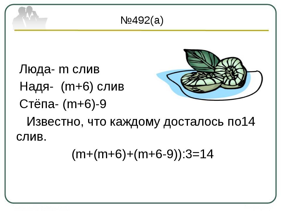№492(а) Люда- m слив Надя- (m+6) слив Стёпа- (m+6)-9 Известно, что каждому д...