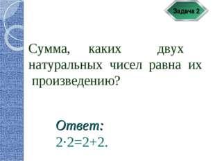 Задача 2 Сумма, каких двух натуральных чисел равна их произведению? Ответ: 2·