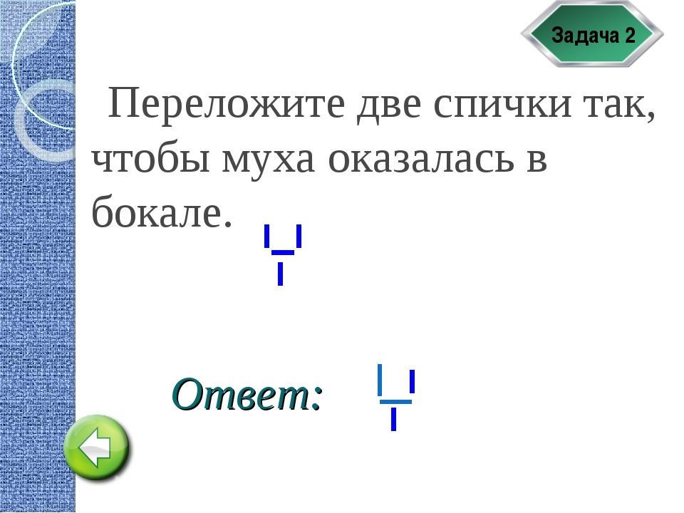 Задача 2 Переложите две спички так, чтобы муха оказалась в бокале. Ответ:
