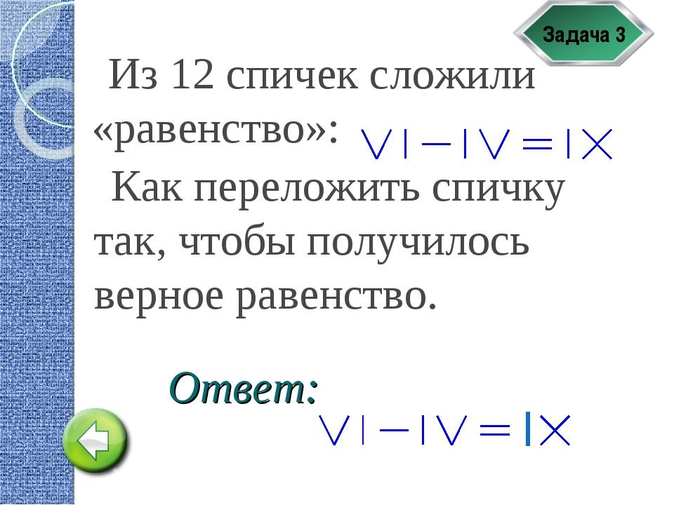 Задача 3 Из 12 спичек сложили «равенство»: Как переложить спичку так, чтобы п...