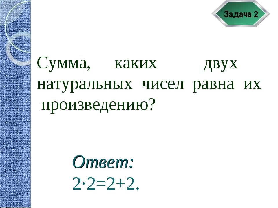 Задача 2 Сумма, каких двух натуральных чисел равна их произведению? Ответ: 2·...