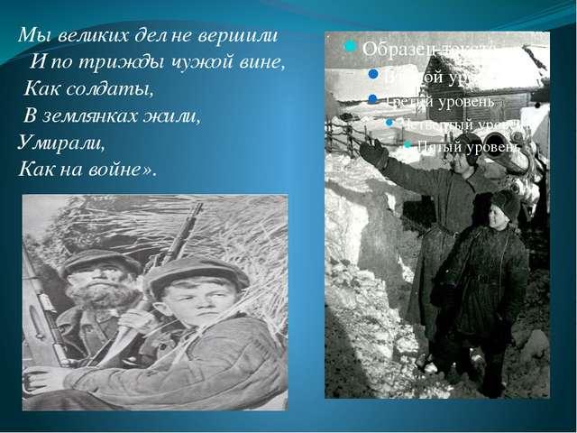 Мы великих дел не вершили И по трижды чужой вине, Как солдаты, В землянках жи...