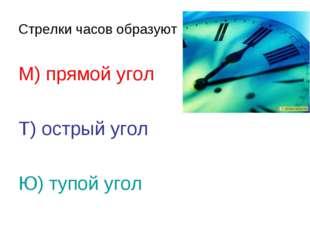 Стрелки часов образуют М) прямой угол Т) острый угол Ю) тупой угол