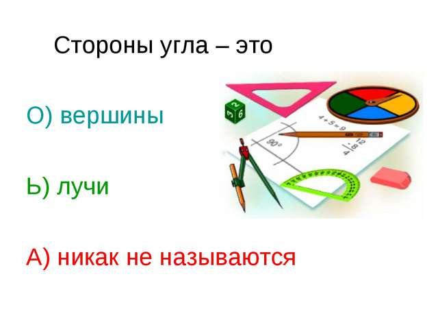 Стороны угла – это О) вершины Ь) лучи А) никак не называются