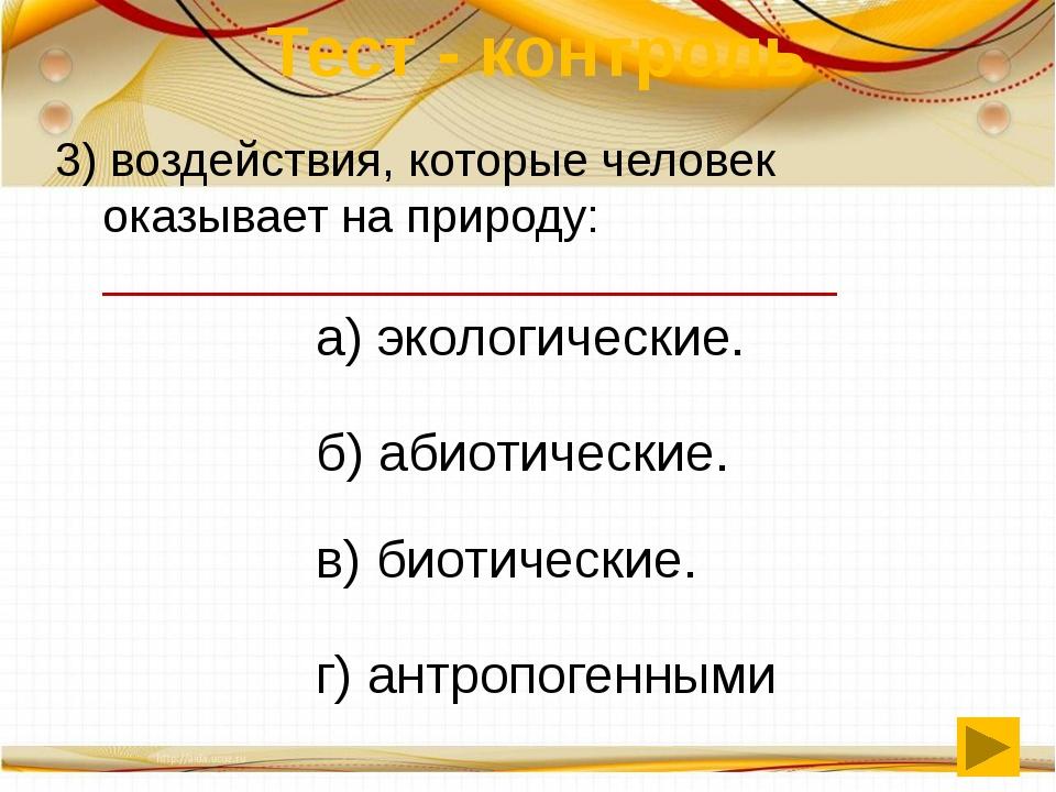 Тест - контроль 3) воздействия, которые человек оказывает на природу: ______...