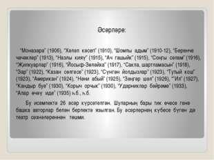 """Әсәрләре: """"Моназара"""" (1906), """"Хәләл кәсеп"""" (1910), """"Шомлы адым"""" (1910-12), """""""