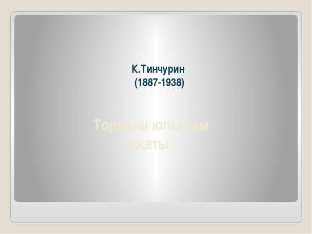 К.Тинчурин (1887-1938) Тормыш юлы һәм иҗаты