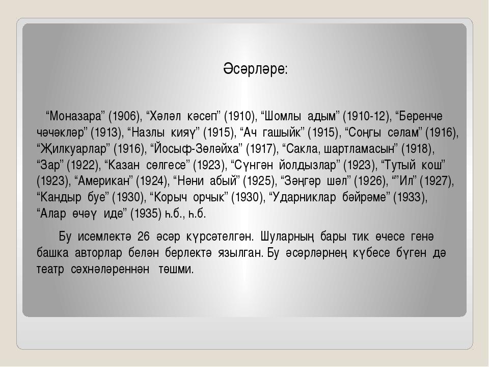 """Әсәрләре: """"Моназара"""" (1906), """"Хәләл кәсеп"""" (1910), """"Шомлы адым"""" (1910-12), """"..."""