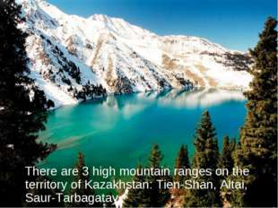 There are 3 high mountain ranges on the territory of Kazakhstan: Tien-Shan,
