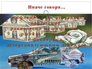 Иначе говоря.., -инфляция есть результат нарушения равновесия на различных р