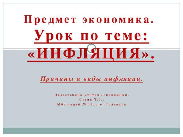 Причины и виды инфляции. Подготовила учитель экономики, Сосяк Т.Г., Мбу лицей...