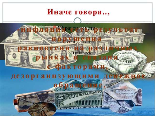Иначе говоря.., -инфляция есть результат нарушения равновесия на различных р...