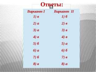 Ответы: ВариантI ВариантII 1)в 1) б 2) а 2) в 3) а 3) в 4) в 4) в 5) б 5) а 6