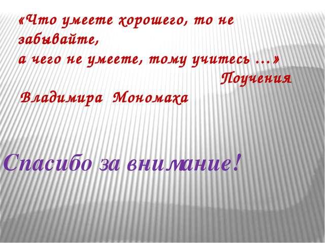 Спасибо за внимание! «Что умеете хорошего, то не забывайте, а чего не умеете,...