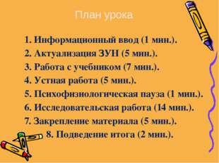 1. Информационный ввод (1 мин.). 2. Актуализация ЗУН (5 мин.). 3. Работа с уч