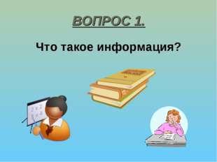 ВОПРОС 1. Что такое информация?