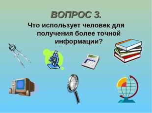 ВОПРОС 3. Что использует человек для получения более точной информации?