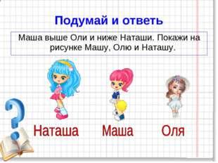 Подумай и ответь Маша выше Оли и ниже Наташи. Покажи на рисунке Машу, Олю и Н