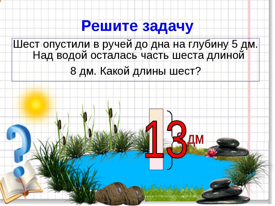 Решите задачу Шест опустили в ручей до дна на глубину 5 дм. Над водой осталас...