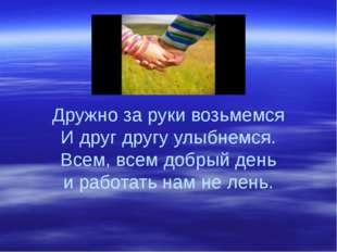 Дружно за руки возьмемся И друг другу улыбнемся. Всем, всем добрый день и раб