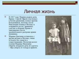 Личная жизнь В 1917 году Марина родила дочь Ирину. Сергей Эфрон участвовал в