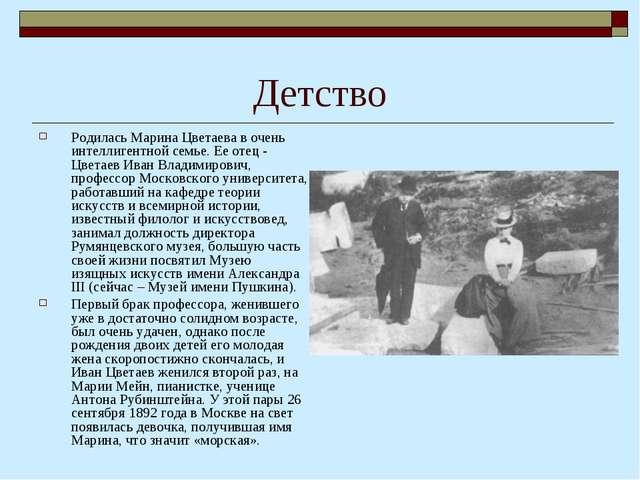 Детство Родилась Марина Цветаева в очень интеллигентной семье. Ее отец - Цвет...