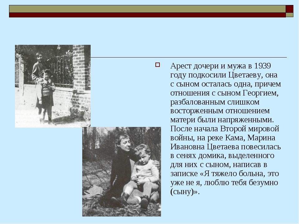 Арест дочери и мужа в 1939 году подкосили Цветаеву, она с сыном осталась одна...