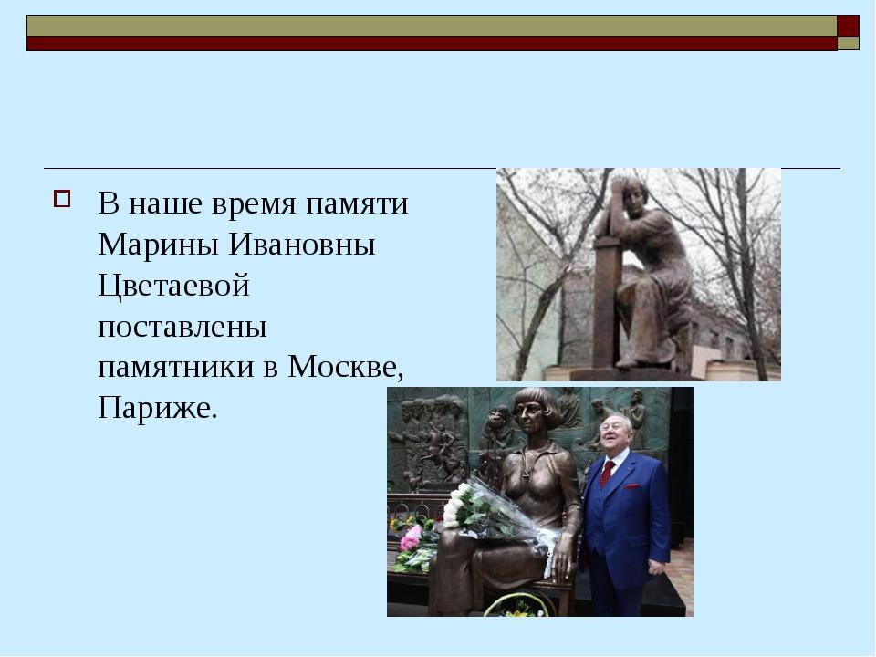В наше время памяти Марины Ивановны Цветаевой поставлены памятники в Москве,...