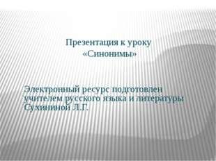 Презентация к уроку «Синонимы» Электронный ресурс подготовлен учителем русск