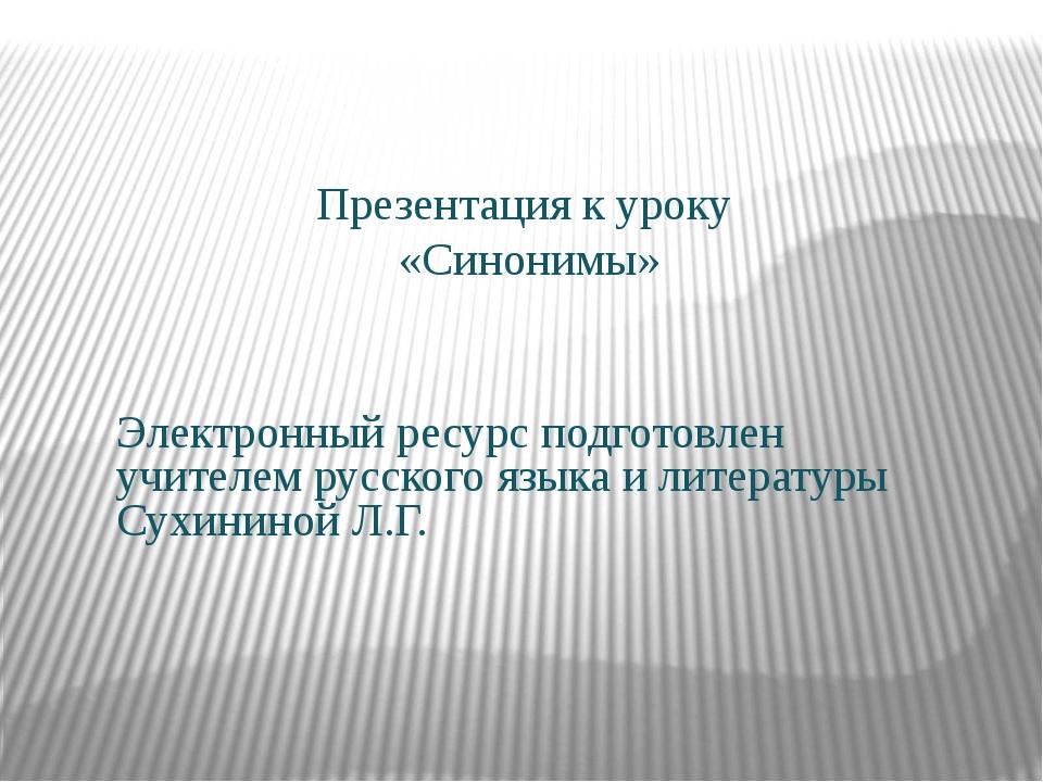 Презентация к уроку «Синонимы» Электронный ресурс подготовлен учителем русск...