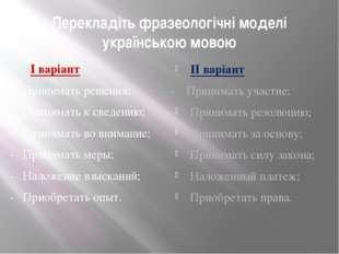 Перекладіть фразеологічні моделі українською мовою І варіант - Принимать реше