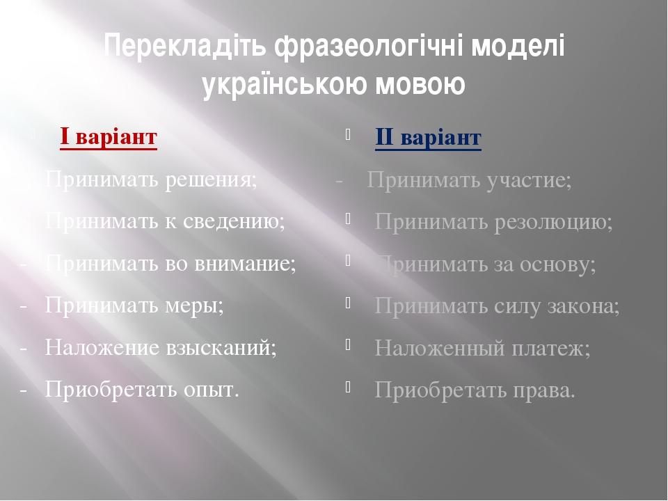 Перекладіть фразеологічні моделі українською мовою І варіант - Принимать реше...
