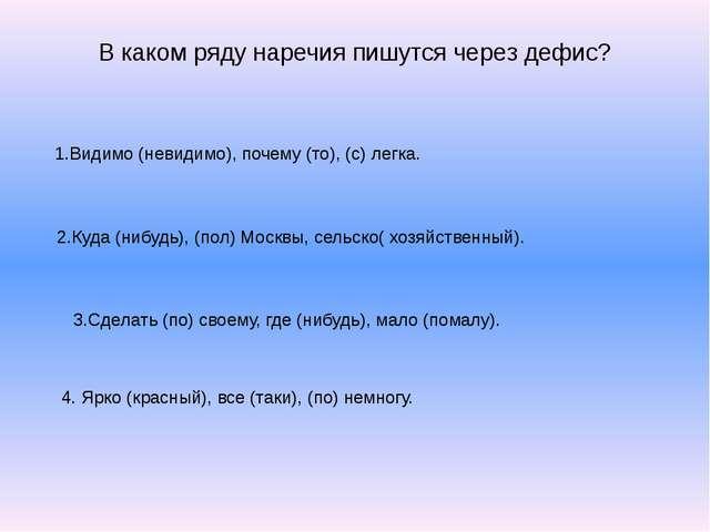 В каком ряду наречия пишутся через дефис? 1.Видимо (невидимо), почему (то), (...
