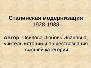 Сталинская модернизация 1928-1938 Автор: Осипова Любовь Ивановна, учитель ист