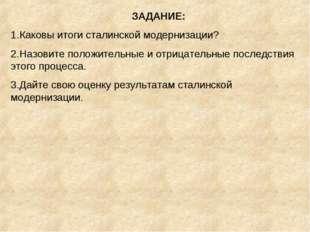 ЗАДАНИЕ: Каковы итоги сталинской модернизации? Назовите положительные и отриц