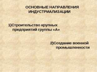 ОСНОВНЫЕ НАПРАВЛЕНИЯ ИНДУСТРИАЛИЗАЦИИ 1)Строительство крупных предприятий гр
