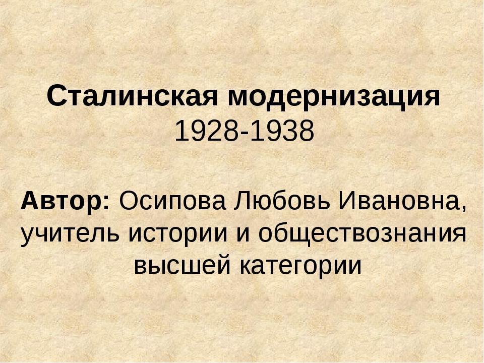 Сталинская модернизация 1928-1938 Автор: Осипова Любовь Ивановна, учитель ист...